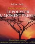 Eckhart Tolle - Mettre en pratique le pouvoir du moment présent